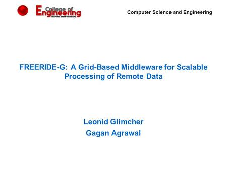 Computer Science and Engineering FREERIDE-G: A Grid-Based Middleware for Scalable Processing of Remote Data Leonid Glimcher Gagan Agrawal.