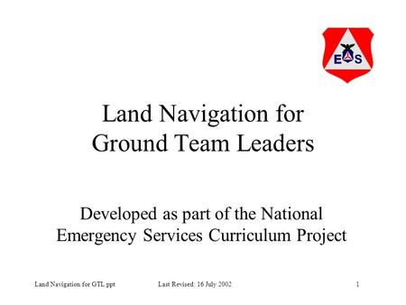 1Land Navigation for GTL.ppt Last Revised: 16 July 2002 Land Navigation for Ground Team Leaders Developed as part of the National Emergency Services Curriculum.