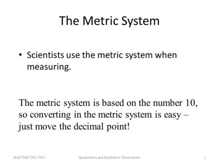 The Metric System Scientists use the metric system when measuring. MAP TAP 2002-2003Quantitative and Qualitative Observations1 The metric system is based.