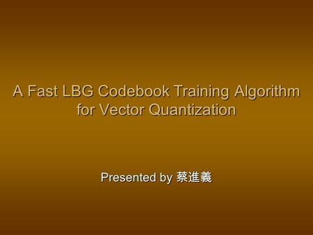 A Fast LBG Codebook Training Algorithm for Vector Quantization Presented by 蔡進義.