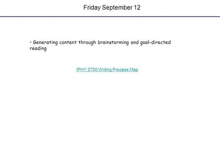 Friday September 12 Generating content through brainstorming and goal-directed reading IPHY 3700 Writing Process Map.