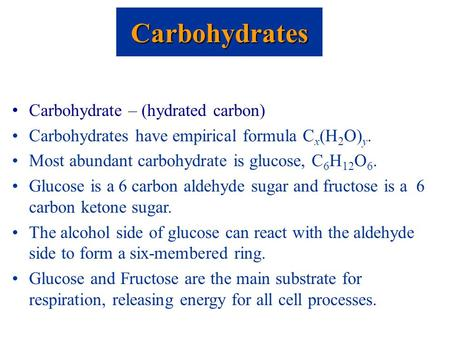 Carbohydrate – (hydrated carbon) Carbohydrates have empirical formula C x (H 2 O) y. Most abundant carbohydrate is glucose, C 6 H 12 O 6. Glucose is a.