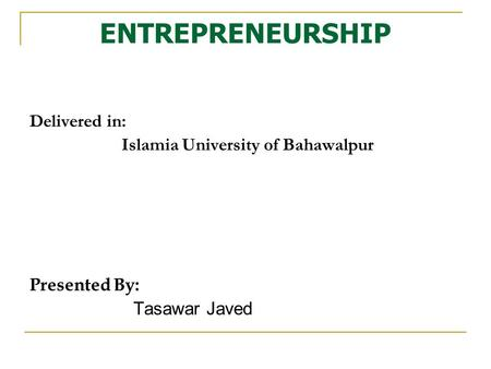ENTREPRENEURSHIP Delivered in: Islamia University of Bahawalpur Presented By: Tasawar Javed.