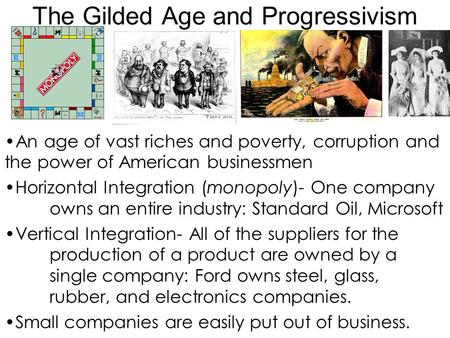 The Gilded Age and Progressivism An age of vast riches and poverty, corruption and the power of American businessmen Horizontal Integration (monopoly)-
