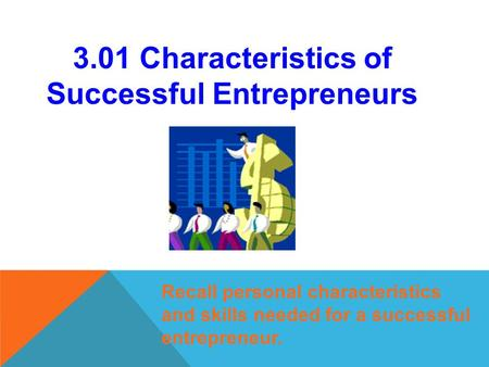 3.01 Characteristics of Successful Entrepreneurs Recall personal characteristics and skills needed for a successful entrepreneur.