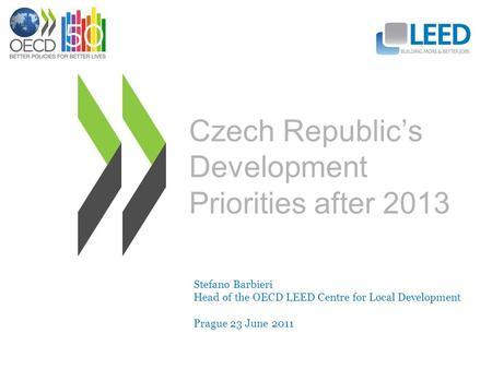 Czech Republic's Development Priorities after 2013 Stefano Barbieri Head of the OECD LEED Centre for Local Development Prague 23 June 2011.