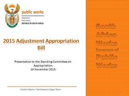 I Public Works I Parliament I Cape Town 1 Presentation to the Standing Committee on Appropriation 10 November 2015.
