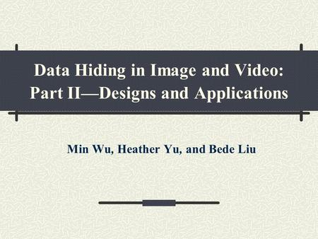 Data Hiding in Image and Video: Part II—Designs and Applications Min Wu, Heather Yu, and Bede Liu.