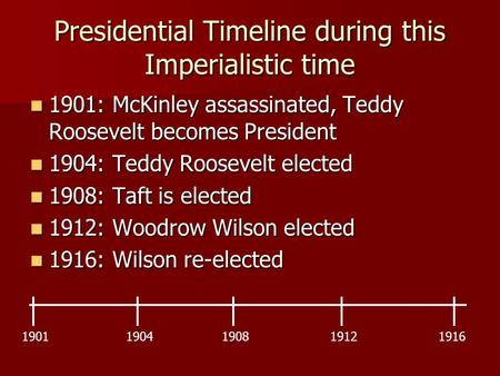 Presidential Timeline during this Imperialistic time 1901: McKinley assassinated, Teddy Roosevelt becomes President 1901: McKinley assassinated, Teddy.