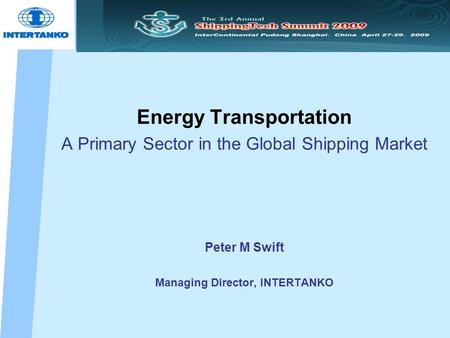 Energy Transportation A Primary Sector in the Global Shipping Market Peter M Swift Managing Director, INTERTANKO.