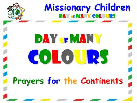 Missionary Children DAY OF MANY COLOURS DAY OF MANYDAY OF MANYCOLOURSCOLOURSDAY OF MANYDAY OF MANYCOLOURSCOLOURS Prayers for the Continents.