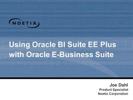 Using Oracle BI Suite EE Plus with Oracle E-Business Suite Joe Dahl Product Specialist Noetix Corporation.