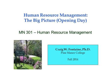 Human Resource Management: The Big Picture (Opening Day) MN 301 – Human Resource Management Craig W. Fontaine, Ph.D. Pine Manor College Fall 2014.