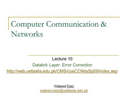 Computer Communication & Networks Lecture 10 Datalink Layer: Error Correction  Waleed Ejaz