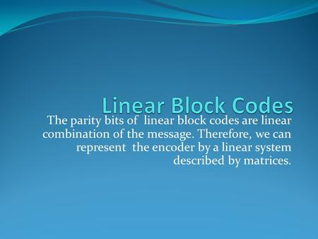 The parity bits of linear block codes are linear combination of the message. Therefore, we can represent the encoder by a linear system described by matrices.