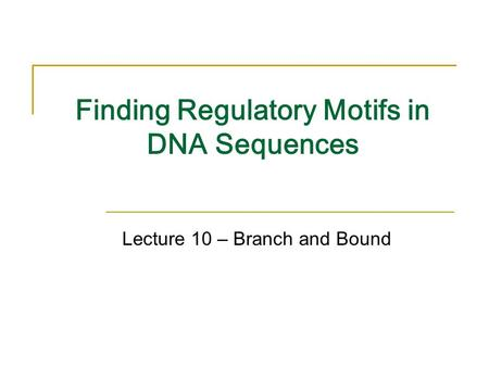 Finding Regulatory Motifs in DNA Sequences Lecture 10 – Branch and Bound.