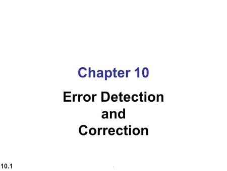 10.1 Chapter 10 Error Detection and Correction.. 10.2 Data can be corrupted during transmission. Some applications require that errors be detected and.