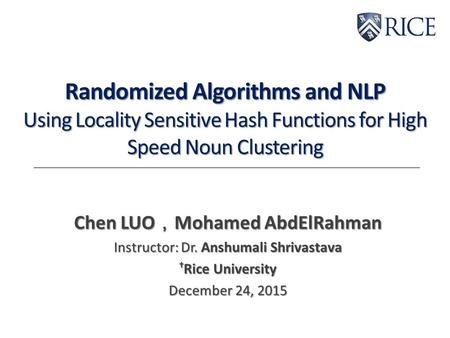Randomized Algorithms and NLP Using Locality Sensitive Hash Functions for High Speed Noun Clustering Chen LUO , Mohamed AbdElRahman Instructor: Dr. Anshumali.