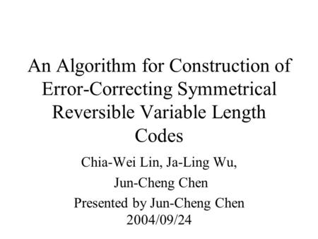 An Algorithm for Construction of Error-Correcting Symmetrical Reversible Variable Length Codes Chia-Wei Lin, Ja-Ling Wu, Jun-Cheng Chen Presented by Jun-Cheng.