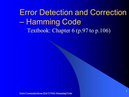 Data Communications (E&T2760): Hamming Code 1 Error Detection and Correction – Hamming Code Textbook: Chapter 6 (p.97 to p.106)