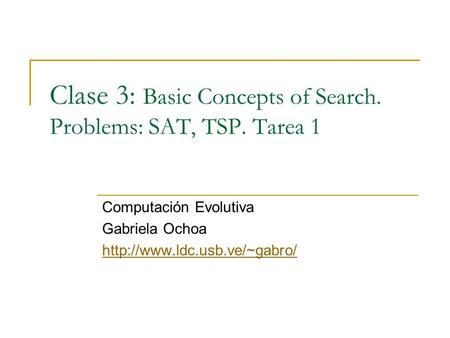 Clase 3: Basic Concepts of Search. Problems: SAT, TSP. Tarea 1 Computación Evolutiva Gabriela Ochoa
