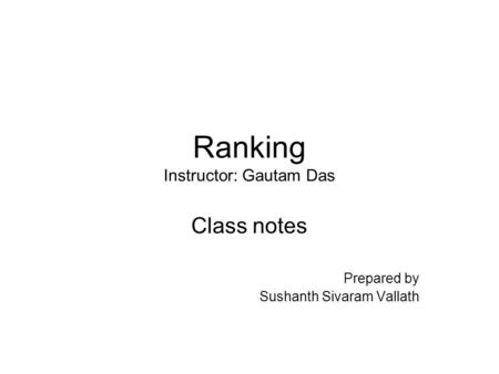 Ranking Instructor: Gautam Das Class notes Prepared by Sushanth Sivaram Vallath.