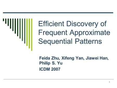 1 Efficient Discovery of Frequent Approximate Sequential Patterns Feida Zhu, Xifeng Yan, Jiawei Han, Philip S. Yu ICDM 2007.