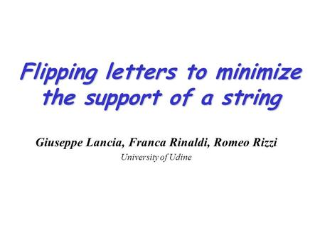 Flipping letters to minimize the support of a string Giuseppe Lancia, Franca Rinaldi, Romeo Rizzi University of Udine.