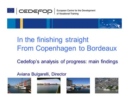 In the finishing straight From Copenhagen to Bordeaux Cedefop's analysis of progress: main findings Aviana Bulgarelli, Director.