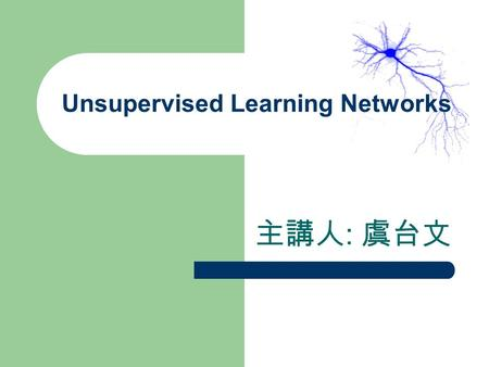 Unsupervised Learning Networks 主講人 : 虞台文. Content Introduction Important Unsupervised Learning NNs – Hamming Networks – Kohonen's Self-Organizing Feature.