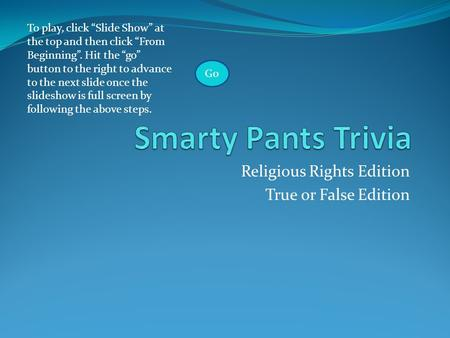 "Religious Rights Edition True or False Edition To play, click ""Slide Show"" at the top and then click ""From Beginning"". Hit the ""go"" button to the right."