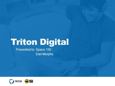 Presented to: Space 150 Dan Murphy Triton Digital.