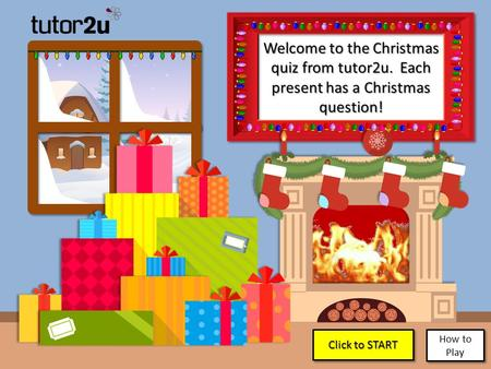 Welcome to the Christmas quiz from tutor2u. Each present has a Christmas question! Click to START Click to START Click to START Click to START How to Play.