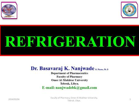 REFRIGERATION Dr. Basavaraj K. Nanjwade M. Pharm., Ph. D Department of Pharmaceutics Faculty of Pharmacy Omer Al-Mukhtar University Tobruk, Libya. E-mail: