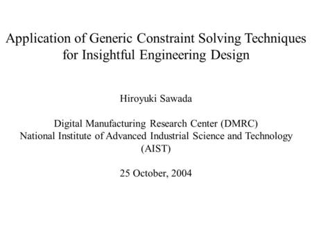 Application of Generic Constraint Solving Techniques for Insightful Engineering Design Hiroyuki Sawada Digital Manufacturing Research Center (DMRC) National.