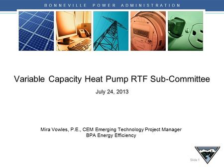 Slide 1 B O N N E V I L L E P O W E R A D M I N I S T R A T I O N Variable Capacity Heat Pump RTF Sub-Committee July 24, 2013 Mira Vowles, P.E., CEM Emerging.