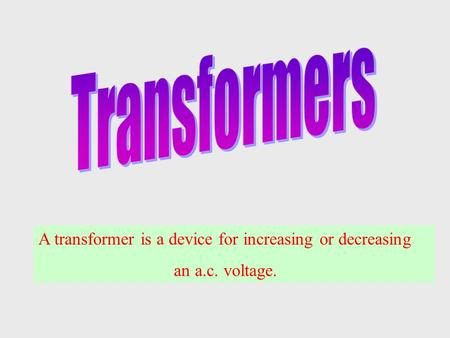 Transformers A transformer is a device for increasing or decreasing