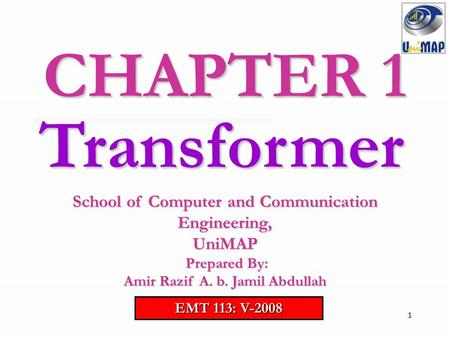 CHAPTER 1 Transformer School of Computer and Communication Engineering, UniMAP Prepared By: Amir Razif A. b. Jamil Abdullah EMT 113: V-2008.
