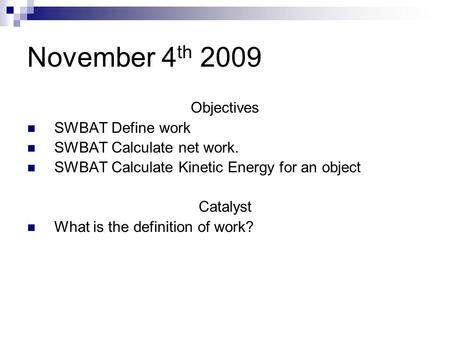 November 4 th 2009 Objectives SWBAT Define work SWBAT Calculate net work. SWBAT Calculate Kinetic Energy for an object Catalyst What is the definition.