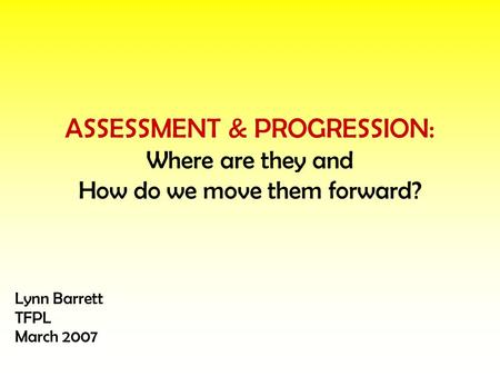 ASSESSMENT & PROGRESSION: Where are they and How do we move them forward? Lynn Barrett TFPL March 2007.