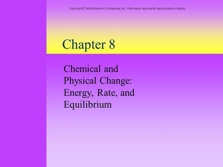 Chapter 8 Chemical and Physical Change: Energy, Rate, and Equilibrium Copyright  The McGraw-Hill Companies, Inc. Permission required for reproduction.