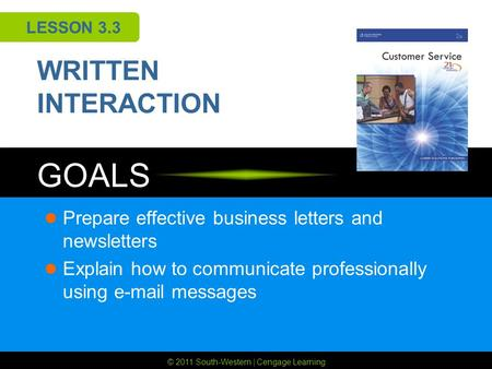 © 2011 South-Western | Cengage Learning GOALS LESSON 3.3 WRITTEN INTERACTION Prepare effective business letters and newsletters Explain how to communicate.