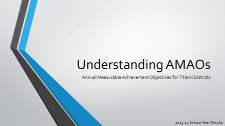 Understanding AMAOs Annual Measurable Achievement Objectives for Title III Districts 2013-14 School Year Results.
