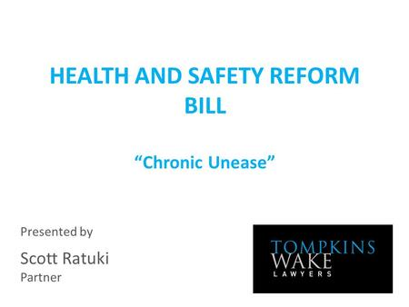 "HEALTH AND SAFETY REFORM BILL ""Chronic Unease"" Presented by Scott Ratuki Partner."