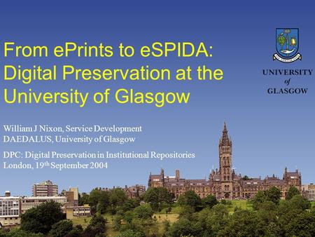 From ePrints to eSPIDA: Digital Preservation at the University of Glasgow William J Nixon, Service Development DAEDALUS, University of Glasgow DPC: Digital.