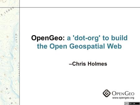 OpenGeo: a 'dot-org' to build the Open Geospatial Web –Chris Holmes.
