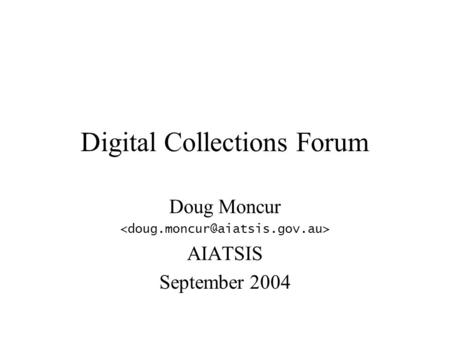 Digital Collections Forum Doug Moncur AIATSIS September 2004.