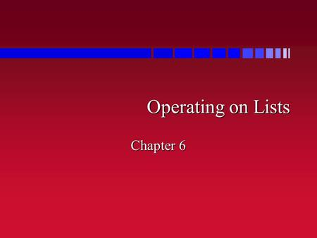 Operating on Lists Chapter 6. Firsts and Seconds n Transforming list of pairs into two lists –(firsts '((1 5) (2 6) (3 7)))  (1 2 3) –(seconds '((1 5)