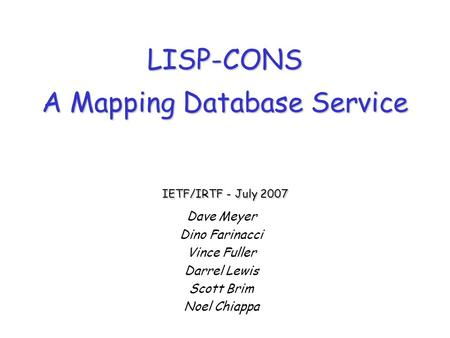LISP-CONS A Mapping Database Service IETF/IRTF - July 2007 Dave Meyer Dino Farinacci Vince Fuller Darrel Lewis Scott Brim Noel Chiappa.