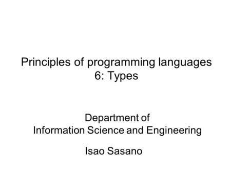 Principles of programming languages 6: Types Isao Sasano Department of Information Science and Engineering.